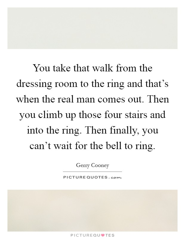 You take that walk from the dressing room to the ring and that's when the real man comes out. Then you climb up those four stairs and into the ring. Then finally, you can't wait for the bell to ring Picture Quote #1