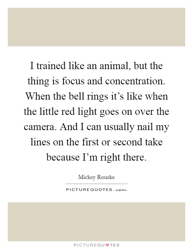 I trained like an animal, but the thing is focus and concentration. When the bell rings it's like when the little red light goes on over the camera. And I can usually nail my lines on the first or second take because I'm right there. Picture Quote #1