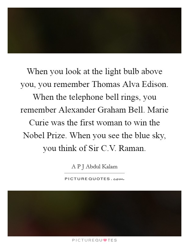 When you look at the light bulb above you, you remember Thomas Alva Edison. When the telephone bell rings, you remember Alexander Graham Bell. Marie Curie was the first woman to win the Nobel Prize. When you see the blue sky, you think of Sir C.V. Raman Picture Quote #1