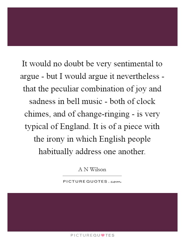 It would no doubt be very sentimental to argue - but I would argue it nevertheless - that the peculiar combination of joy and sadness in bell music - both of clock chimes, and of change-ringing - is very typical of England. It is of a piece with the irony in which English people habitually address one another Picture Quote #1