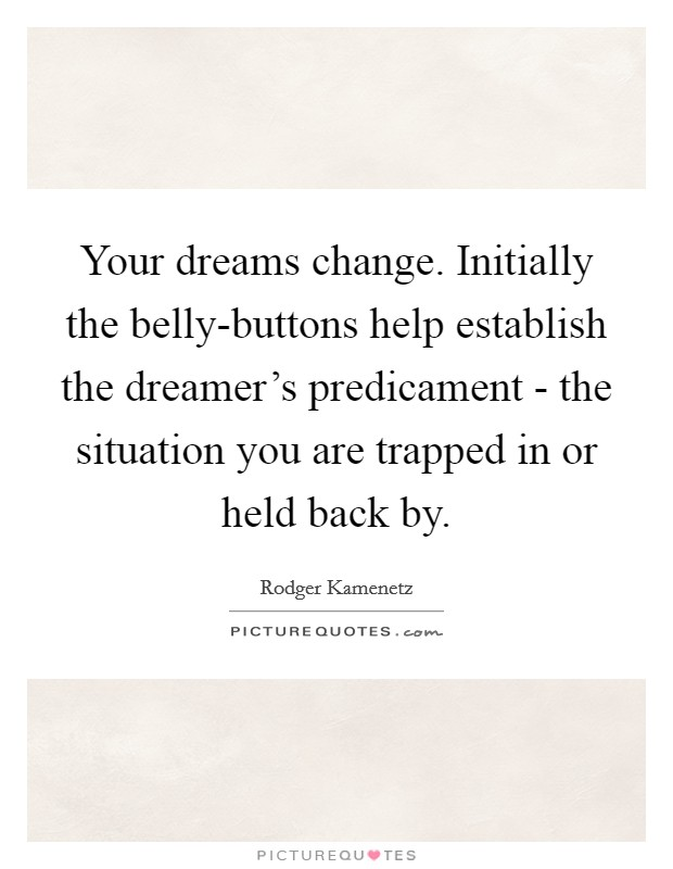 Your dreams change. Initially the belly-buttons help establish the dreamer's predicament - the situation you are trapped in or held back by Picture Quote #1