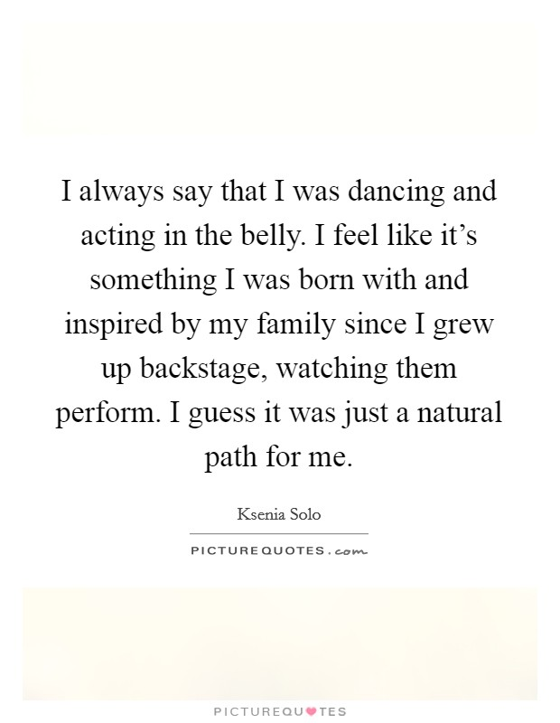 I always say that I was dancing and acting in the belly. I feel like it's something I was born with and inspired by my family since I grew up backstage, watching them perform. I guess it was just a natural path for me Picture Quote #1