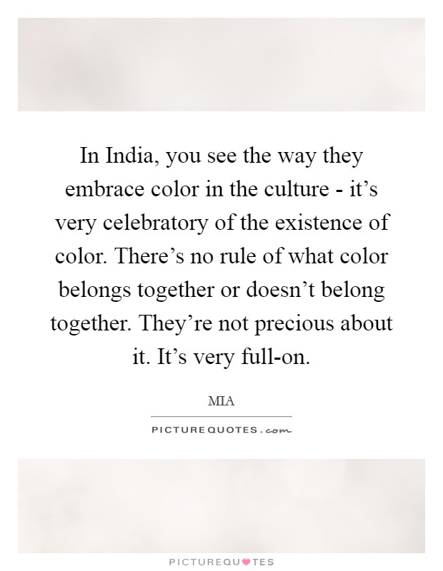 In India, you see the way they embrace color in the culture - it's very celebratory of the existence of color. There's no rule of what color belongs together or doesn't belong together. They're not precious about it. It's very full-on Picture Quote #1