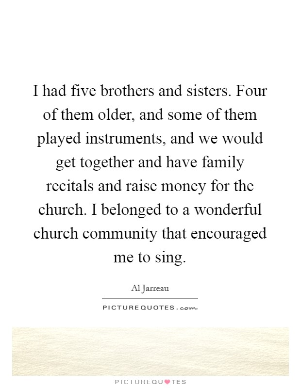 I had five brothers and sisters. Four of them older, and some of them played instruments, and we would get together and have family recitals and raise money for the church. I belonged to a wonderful church community that encouraged me to sing Picture Quote #1
