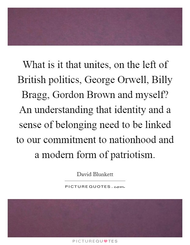 What is it that unites, on the left of British politics, George Orwell, Billy Bragg, Gordon Brown and myself? An understanding that identity and a sense of belonging need to be linked to our commitment to nationhood and a modern form of patriotism Picture Quote #1