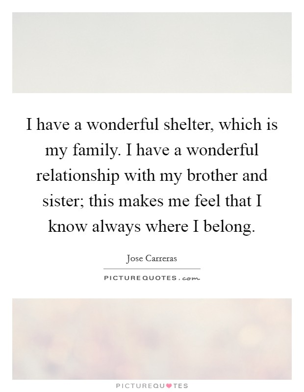 I have a wonderful shelter, which is my family. I have a wonderful relationship with my brother and sister; this makes me feel that I know always where I belong. Picture Quote #1