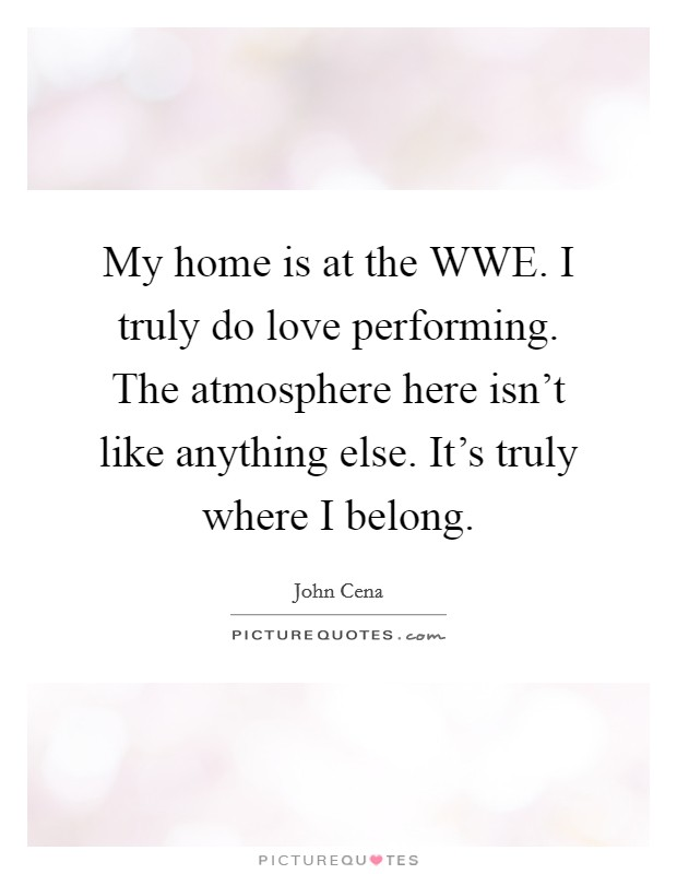 My home is at the WWE. I truly do love performing. The atmosphere here isn't like anything else. It's truly where I belong Picture Quote #1