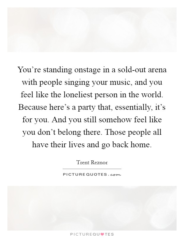 You're standing onstage in a sold-out arena with people singing your music, and you feel like the loneliest person in the world. Because here's a party that, essentially, it's for you. And you still somehow feel like you don't belong there. Those people all have their lives and go back home Picture Quote #1