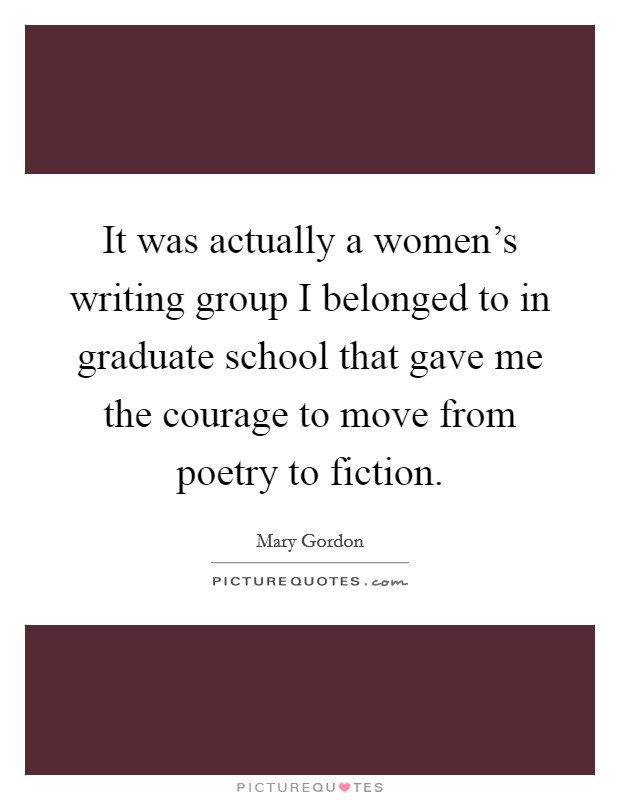 It was actually a women's writing group I belonged to in graduate school that gave me the courage to move from poetry to fiction Picture Quote #1