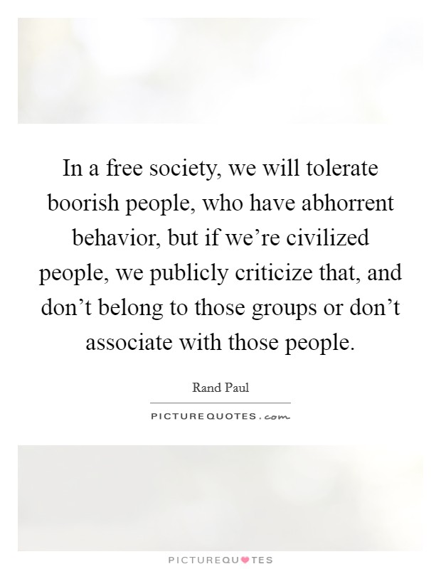 In a free society, we will tolerate boorish people, who have abhorrent behavior, but if we're civilized people, we publicly criticize that, and don't belong to those groups or don't associate with those people Picture Quote #1