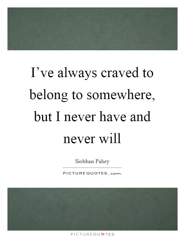 I've always craved to belong to somewhere, but I never have and never will Picture Quote #1