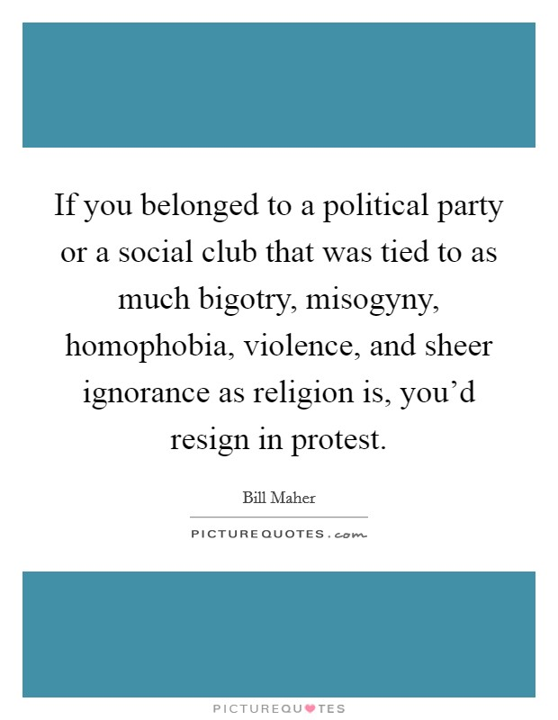 If you belonged to a political party or a social club that was tied to as much bigotry, misogyny, homophobia, violence, and sheer ignorance as religion is, you'd resign in protest Picture Quote #1