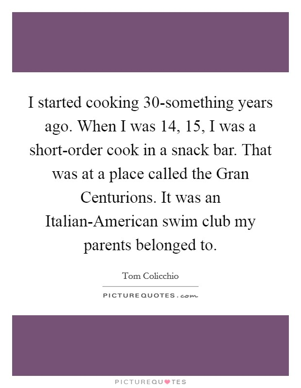 I started cooking 30-something years ago. When I was 14, 15, I was a short-order cook in a snack bar. That was at a place called the Gran Centurions. It was an Italian-American swim club my parents belonged to Picture Quote #1