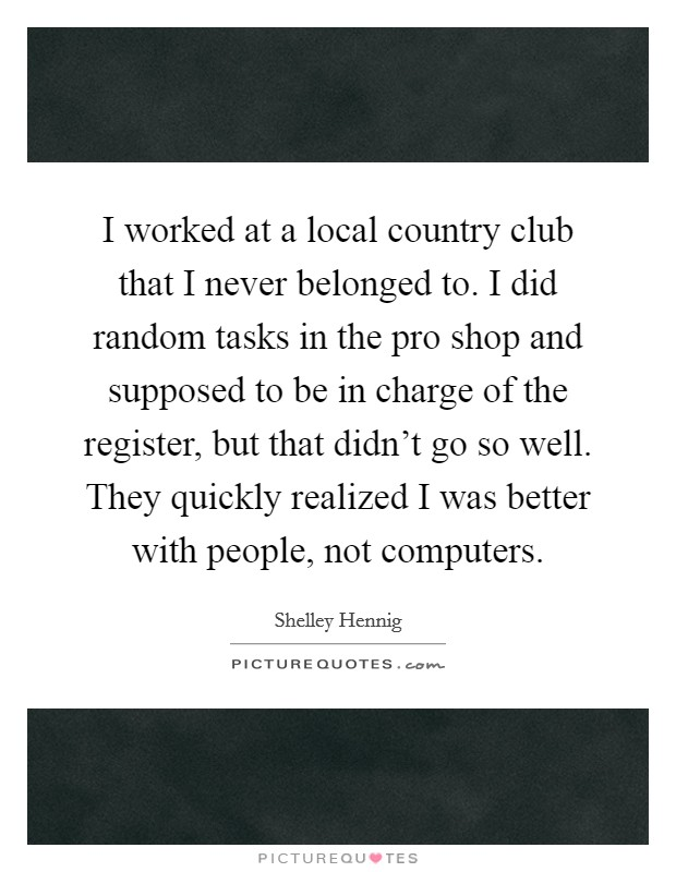 I worked at a local country club that I never belonged to. I did random tasks in the pro shop and supposed to be in charge of the register, but that didn't go so well. They quickly realized I was better with people, not computers Picture Quote #1