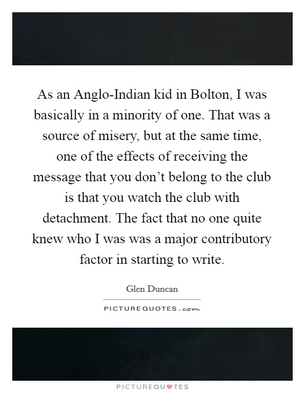As an Anglo-Indian kid in Bolton, I was basically in a minority of one. That was a source of misery, but at the same time, one of the effects of receiving the message that you don't belong to the club is that you watch the club with detachment. The fact that no one quite knew who I was was a major contributory factor in starting to write Picture Quote #1