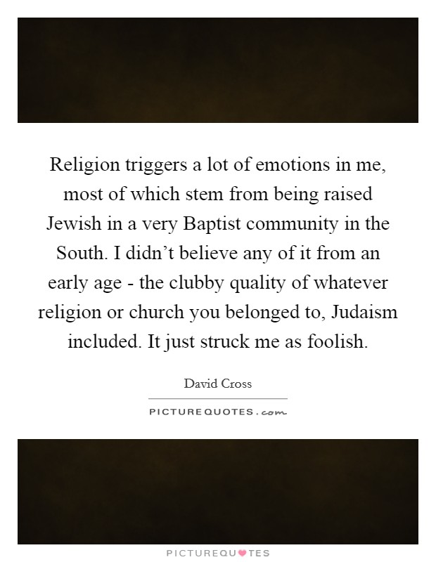 Religion triggers a lot of emotions in me, most of which stem from being raised Jewish in a very Baptist community in the South. I didn't believe any of it from an early age - the clubby quality of whatever religion or church you belonged to, Judaism included. It just struck me as foolish Picture Quote #1