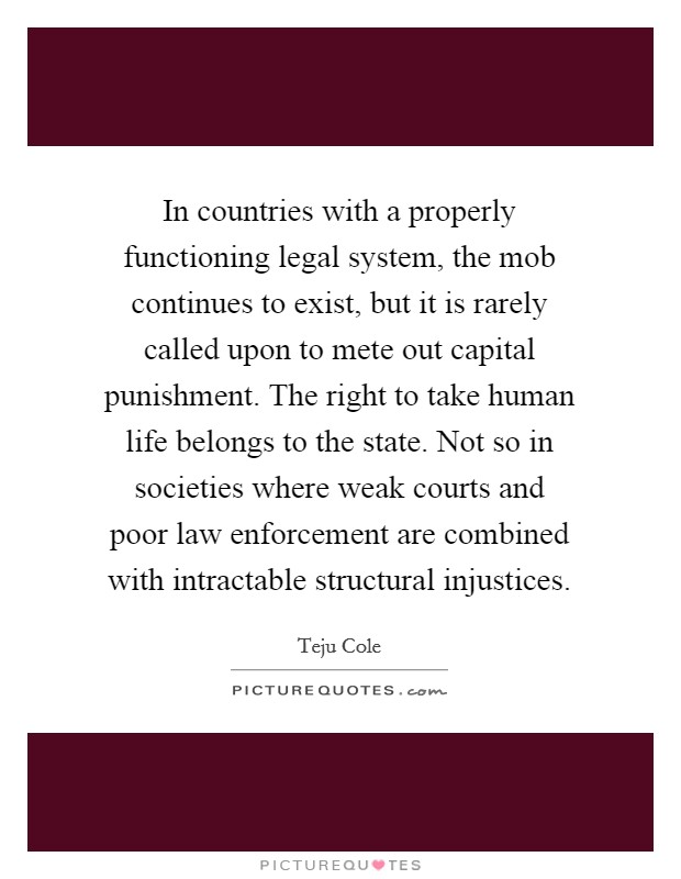 In countries with a properly functioning legal system, the mob continues to exist, but it is rarely called upon to mete out capital punishment. The right to take human life belongs to the state. Not so in societies where weak courts and poor law enforcement are combined with intractable structural injustices Picture Quote #1