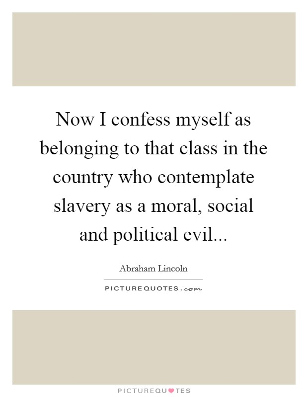 Now I confess myself as belonging to that class in the country who contemplate slavery as a moral, social and political evil Picture Quote #1
