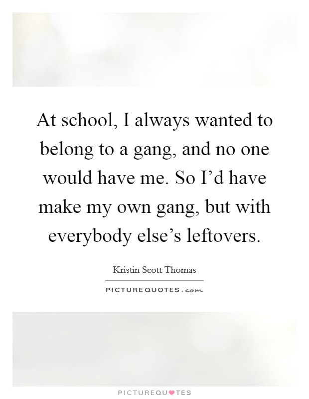 At school, I always wanted to belong to a gang, and no one would have me. So I'd have make my own gang, but with everybody else's leftovers Picture Quote #1