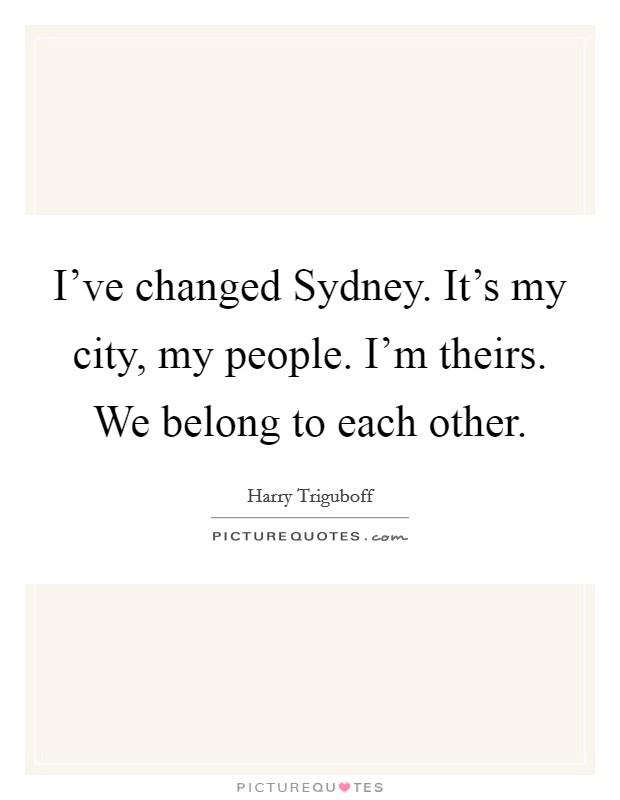 I've changed Sydney. It's my city, my people. I'm theirs. We belong to each other Picture Quote #1