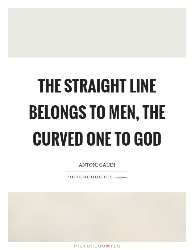 The straight line belongs to men, the curved one to God Picture Quote #1