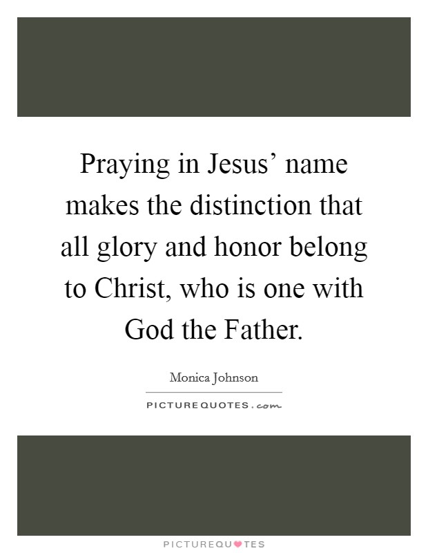 Praying in Jesus' name makes the distinction that all glory and honor belong to Christ, who is one with God the Father Picture Quote #1