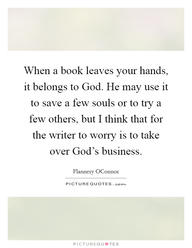 When a book leaves your hands, it belongs to God. He may use it to save a few souls or to try a few others, but I think that for the writer to worry is to take over God's business Picture Quote #1