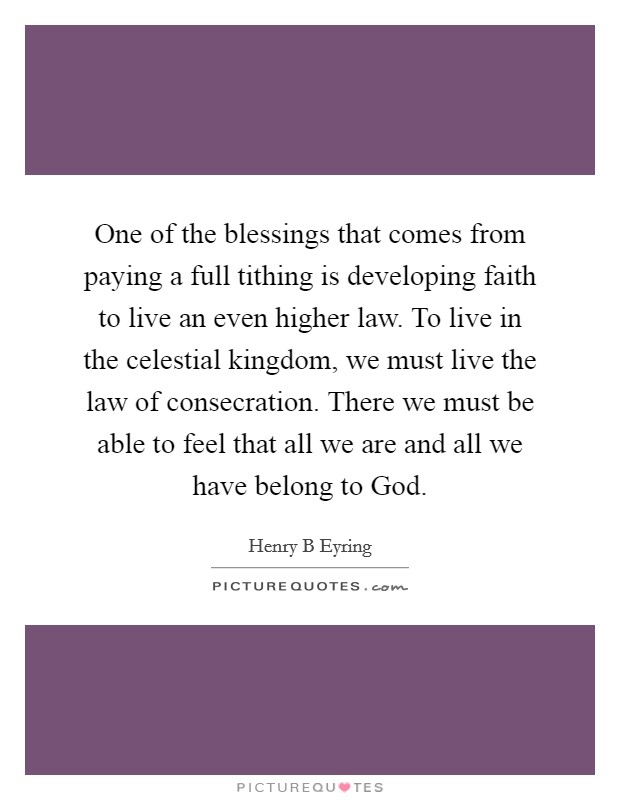 One of the blessings that comes from paying a full tithing is developing faith to live an even higher law. To live in the celestial kingdom, we must live the law of consecration. There we must be able to feel that all we are and all we have belong to God Picture Quote #1