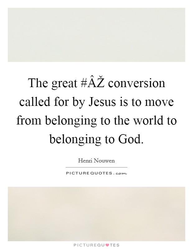 The great #ÂŽ conversion called for by Jesus is to move from belonging to the world to belonging to God Picture Quote #1