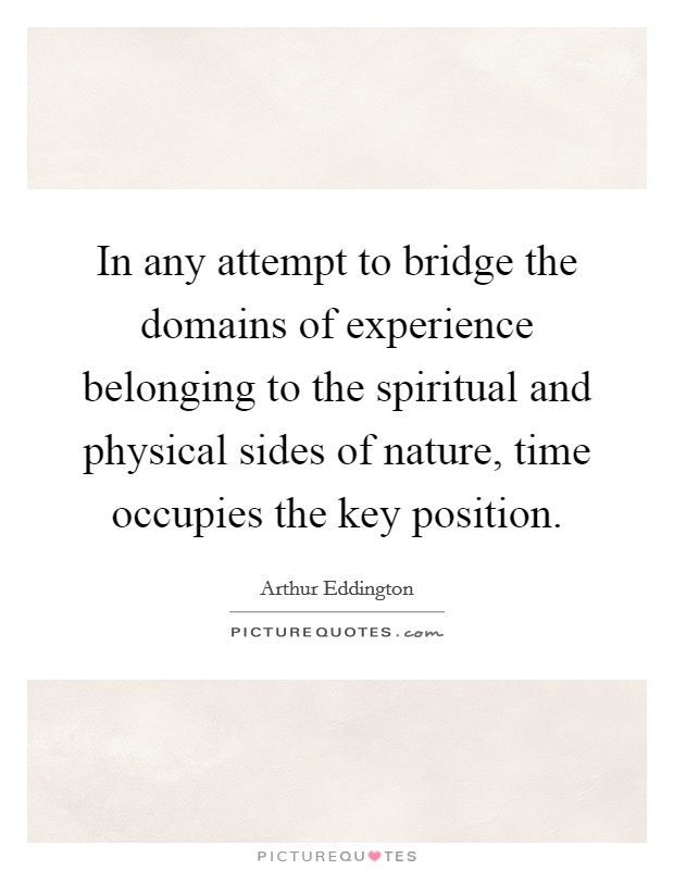 In any attempt to bridge the domains of experience belonging to the spiritual and physical sides of nature, time occupies the key position Picture Quote #1