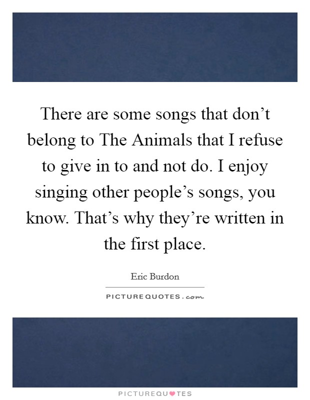 There are some songs that don't belong to The Animals that I refuse to give in to and not do. I enjoy singing other people's songs, you know. That's why they're written in the first place Picture Quote #1