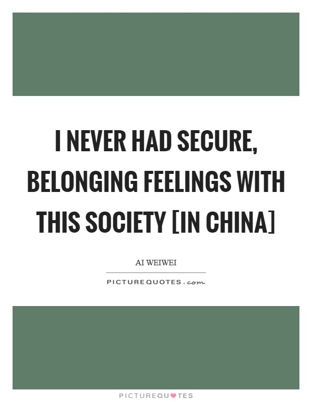 I never had secure, belonging feelings with this society [in China] Picture Quote #1