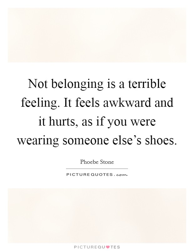 Not belonging is a terrible feeling. It feels awkward and it hurts, as if you were wearing someone else's shoes Picture Quote #1