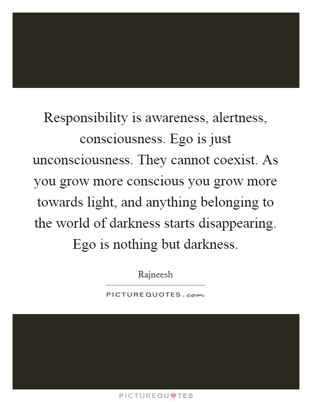 Responsibility is awareness, alertness, consciousness. Ego is just unconsciousness. They cannot coexist. As you grow more conscious you grow more towards light, and anything belonging to the world of darkness starts disappearing. Ego is nothing but darkness Picture Quote #1