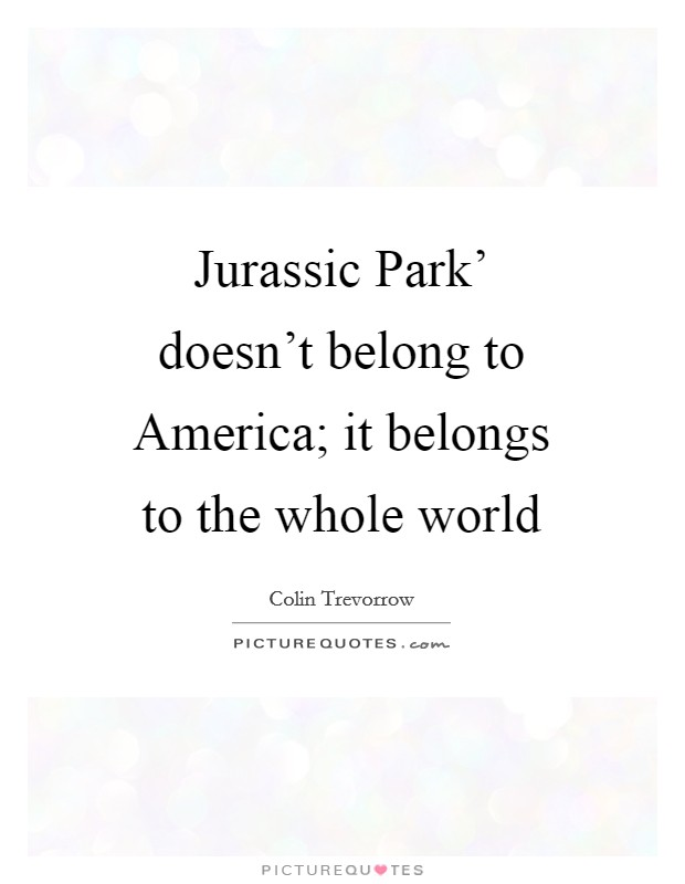 Jurassic Park' doesn't belong to America; it belongs to the whole world Picture Quote #1