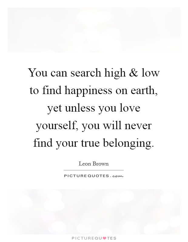 You can search high and low to find happiness on earth, yet unless you love yourself, you will never find your true belonging. Picture Quote #1