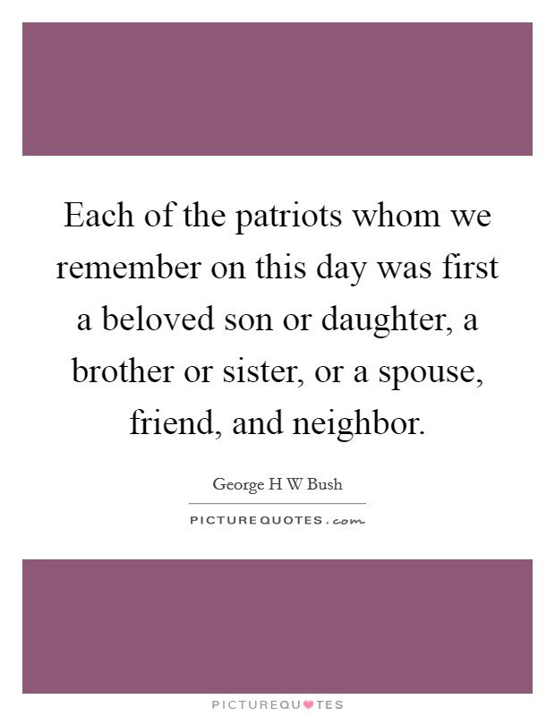 Each of the patriots whom we remember on this day was first a beloved son or daughter, a brother or sister, or a spouse, friend, and neighbor Picture Quote #1