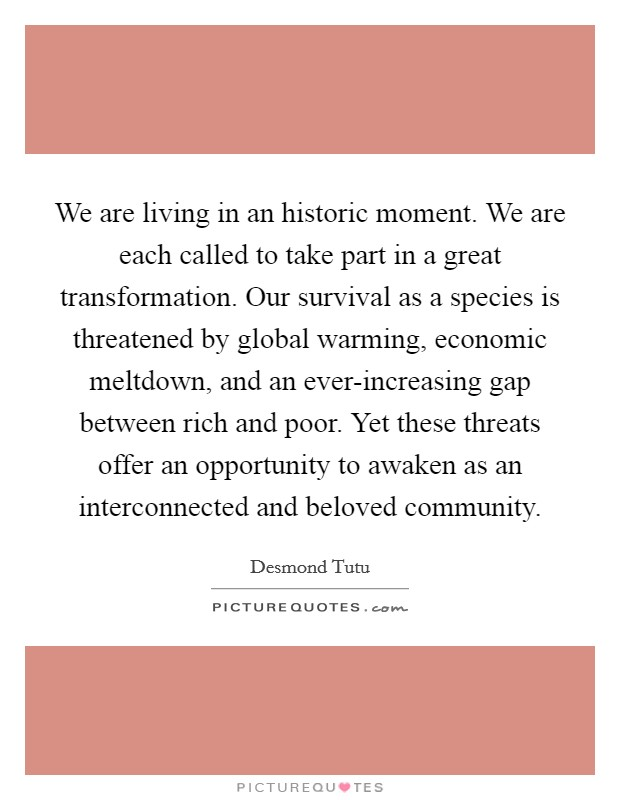 We are living in an historic moment. We are each called to take part in a great transformation. Our survival as a species is threatened by global warming, economic meltdown, and an ever-increasing gap between rich and poor. Yet these threats offer an opportunity to awaken as an interconnected and beloved community Picture Quote #1