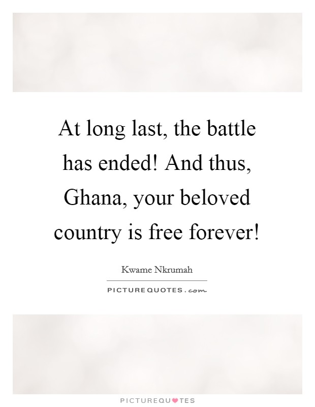 At long last, the battle has ended! And thus, Ghana, your beloved country is free forever! Picture Quote #1
