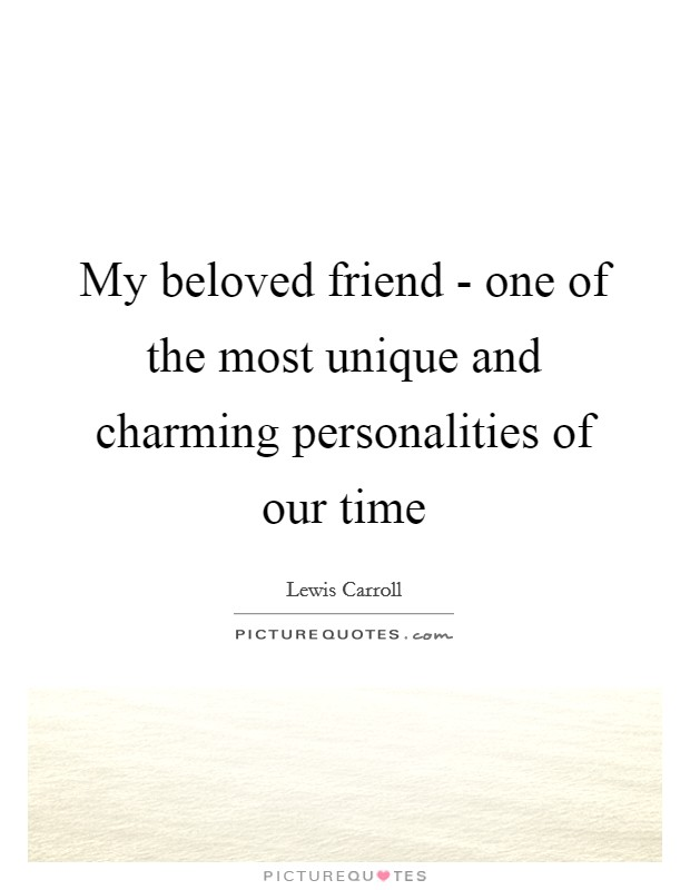 My beloved friend - one of the most unique and charming personalities of our time Picture Quote #1