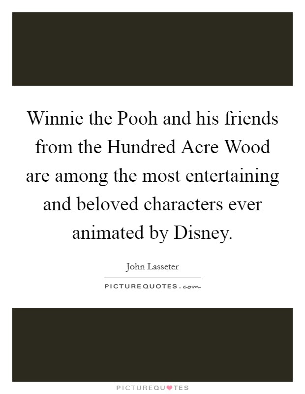 Winnie the Pooh and his friends from the Hundred Acre Wood are among the most entertaining and beloved characters ever animated by Disney Picture Quote #1