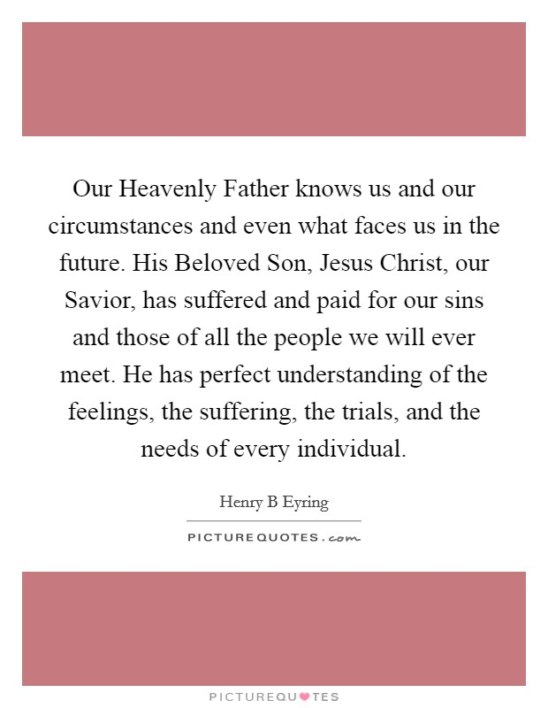 Our Heavenly Father knows us and our circumstances and even what faces us in the future. His Beloved Son, Jesus Christ, our Savior, has suffered and paid for our sins and those of all the people we will ever meet. He has perfect understanding of the feelings, the suffering, the trials, and the needs of every individual Picture Quote #1