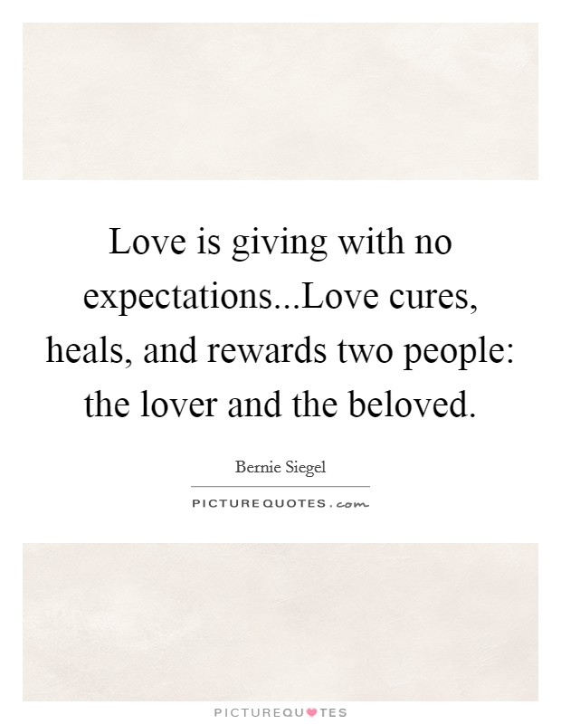 Love is giving with no expectations...Love cures, heals, and rewards two people: the lover and the beloved Picture Quote #1