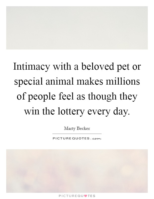 Intimacy with a beloved pet or special animal makes millions of people feel as though they win the lottery every day Picture Quote #1