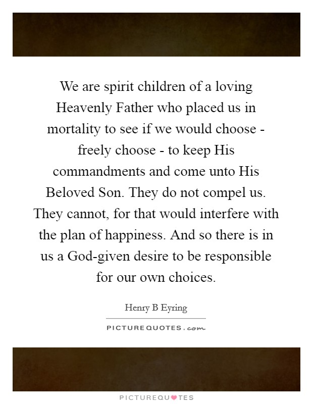 We are spirit children of a loving Heavenly Father who placed us in mortality to see if we would choose - freely choose - to keep His commandments and come unto His Beloved Son. They do not compel us. They cannot, for that would interfere with the plan of happiness. And so there is in us a God-given desire to be responsible for our own choices Picture Quote #1