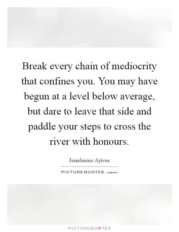 Break every chain of mediocrity that confines you. You may have begun at a level below average, but dare to leave that side and paddle your steps to cross the river with honours Picture Quote #1