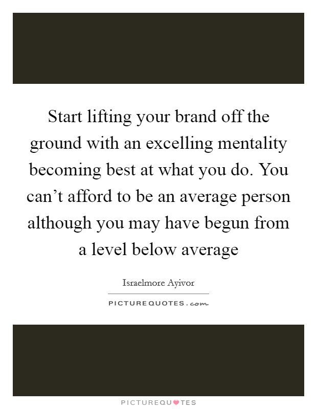 Start lifting your brand off the ground with an excelling mentality becoming best at what you do. You can't afford to be an average person although you may have begun from a level below average Picture Quote #1