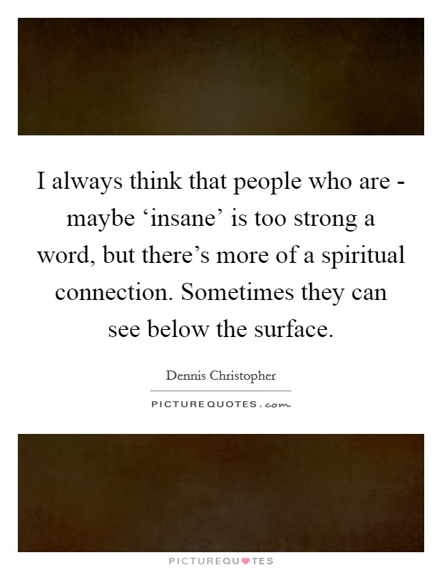 I always think that people who are - maybe 'insane' is too strong a word, but there's more of a spiritual connection. Sometimes they can see below the surface Picture Quote #1