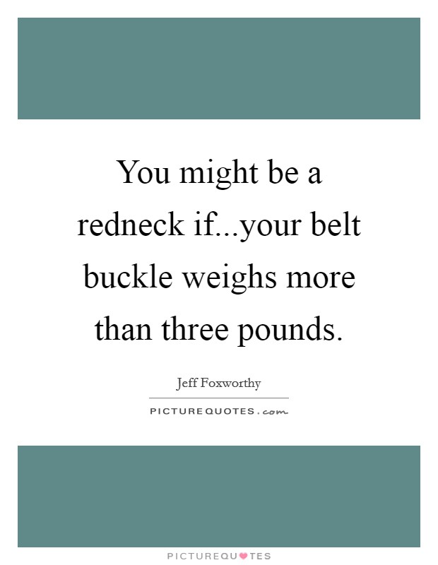 You might be a redneck if...your belt buckle weighs more than three pounds Picture Quote #1