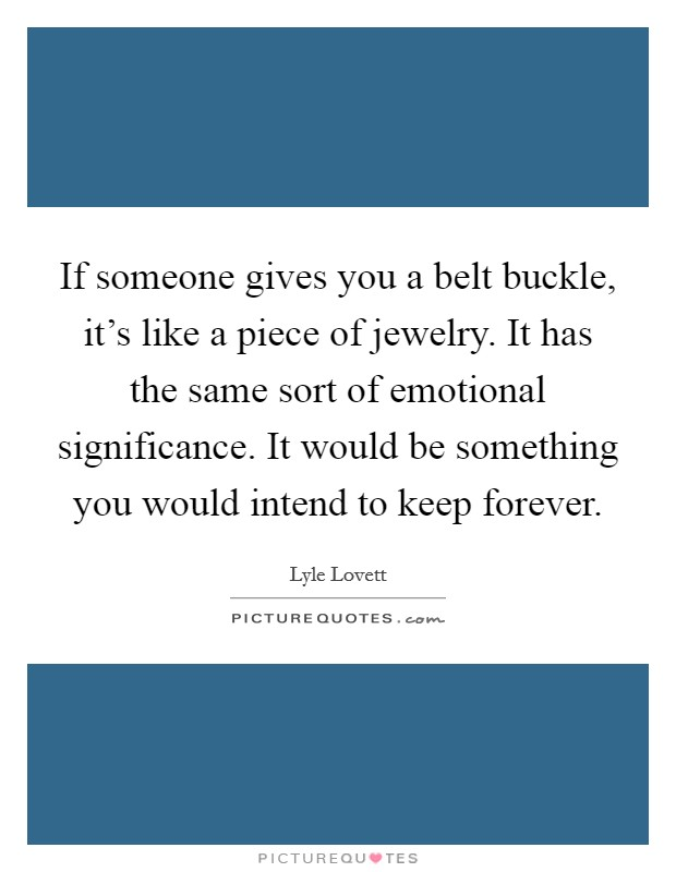 If someone gives you a belt buckle, it's like a piece of jewelry. It has the same sort of emotional significance. It would be something you would intend to keep forever Picture Quote #1